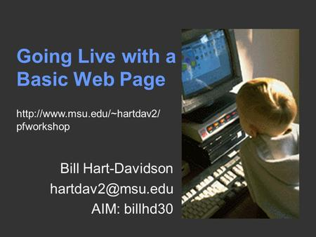 Going Live with a Basic Web Page Bill Hart-Davidson AIM: billhd30  pfworkshop.