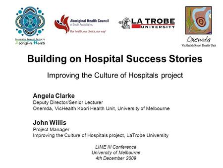 Building on Hospital Success Stories Improving the Culture of Hospitals project Angela Clarke Deputy Director/Senior Lecturer Onemda, VicHealth Koori Health.