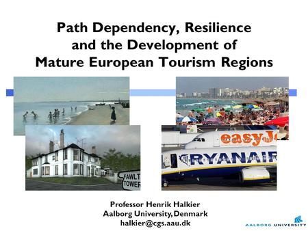 Professor Henrik Halkier Aalborg University, Denmark Path Dependency, Resilience and the Development of Mature European Tourism Regions.