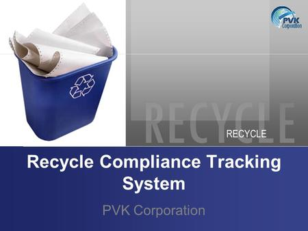 RECYCLE Recycle Compliance Tracking System PVK Corporation.