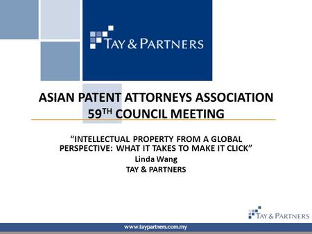 "ASIAN PATENT ATTORNEYS ASSOCIATION 59 TH COUNCIL MEETING ""INTELLECTUAL PROPERTY FROM A GLOBAL PERSPECTIVE: WHAT IT TAKES TO MAKE IT CLICK"" Linda Wang TAY."