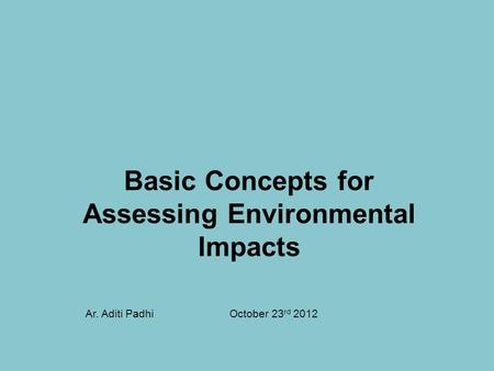 Basic Concepts for Assessing <strong>Environmental</strong> Impacts October 23 rd 2012Ar. Aditi Padhi.