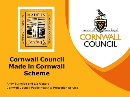 Cornwall Council Made in Cornwall Scheme Andy Burnside and Liz Rickard Cornwall Council Public Health & Protection Service.