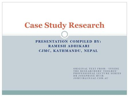 PRESENTATION COMPILED BY: RAMESH ADHIKARI CJMC, KATHMANDU, NEPAL Case Study Research ORIGINAL TEXT FROM: 'INSIDE THE RESEARCHERS' TOOLBOX' PROFESSIONAL.