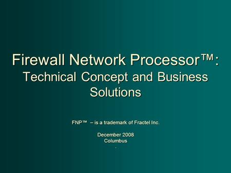 Firewall Network Processor™: Technical Concept and Business Solutions FNP™ – is a trademark of Fractel Inc. December 2008 Columbus.