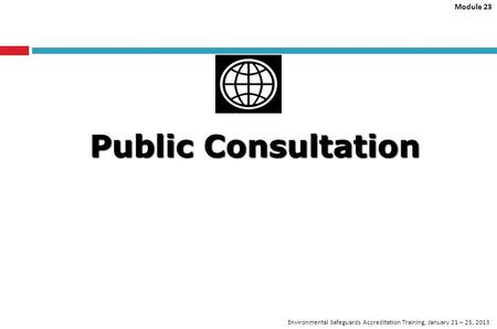 Module 23 Environmental Safeguards Accreditation Training, January 21 – 25, 2013 Public Consultation.