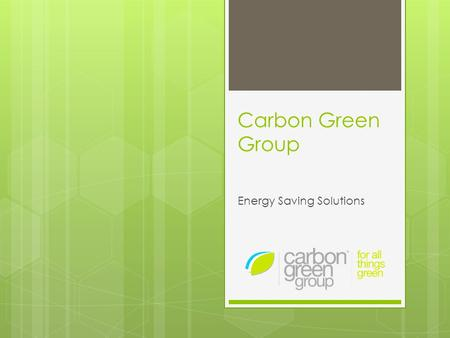 Carbon Green Group Energy Saving Solutions. Carbon Green Group  Provides energy saving solutions:  For commercial businesses  Using quality electrical.