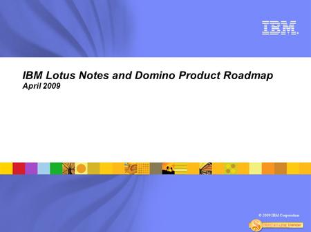 © 2009 IBM Corporation ® IBM Lotus Notes and Domino Product Roadmap April 2009.
