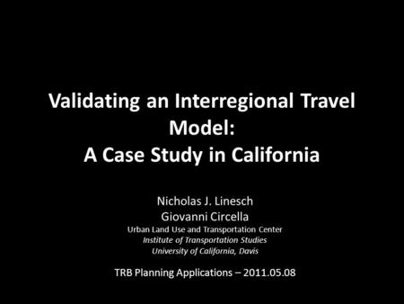 Validating an Interregional Travel Model: A Case Study in California Nicholas J. Linesch Giovanni Circella Urban Land Use and Transportation Center Institute.