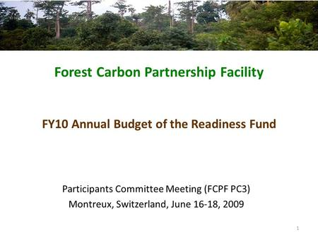 Forest Carbon Partnership Facility FY10 Annual Budget of the Readiness Fund Participants Committee Meeting (FCPF PC3) Montreux, Switzerland, June 16-18,