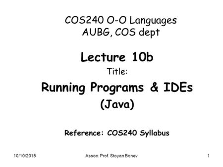 10/10/2015Assoc. Prof. Stoyan Bonev1 COS240 O-O Languages AUBG, COS dept Lecture 10b Title: Running Programs & IDEs (<strong>Java</strong>) Reference: COS240 Syllabus.