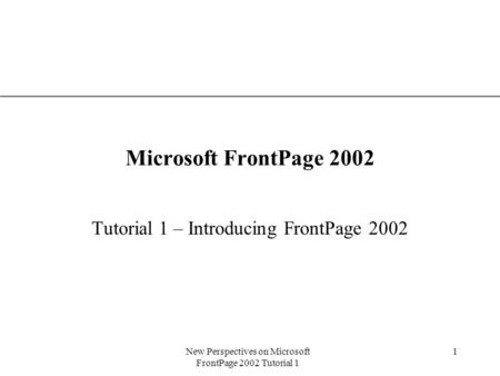 XP New Perspectives on Microsoft FrontPage 2002 Tutorial 1 1 Microsoft FrontPage 2002 Tutorial 1 – Introducing FrontPage 2002.