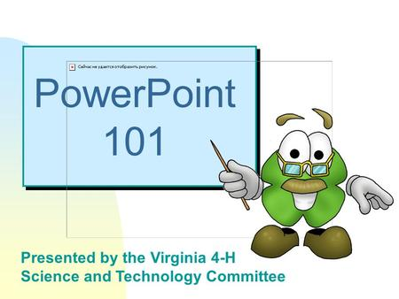 Presented by the Virginia 4-H Science and Technology Committee PowerPoint 101.