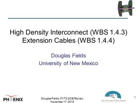 High Density Interconnect (WBS 1.4.3) Extension Cables (WBS 1.4.4) Douglas Fields University of New Mexico Douglas Fields, FVTX DOE Review November 17,