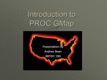 Introduction to PROC GMap Presentation by Andrea Boan BMTRY 789.