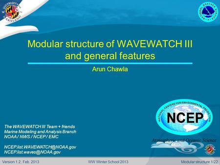 Version 1.2, Feb. 2013Modular structure 1/22WW Winter School 2013 Modular structure of WAVEWATCH III and general features Arun Chawla The WAVEWATCH III.