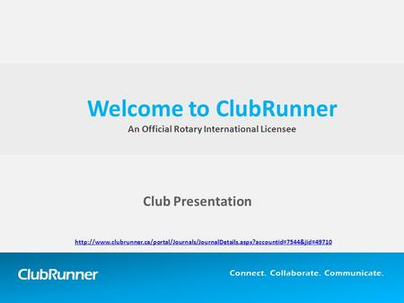 ClubRunner Connect. Collaborate. Communicate. Club Presentation Welcome to ClubRunner An Official Rotary International Licensee
