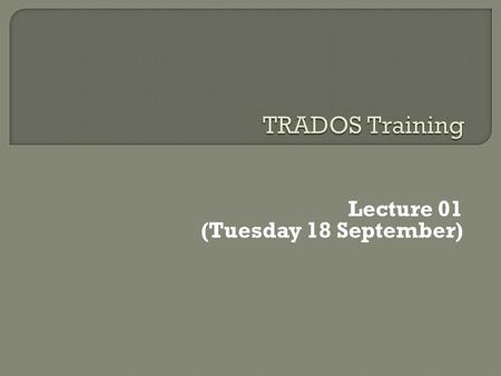 Lecture 01 (Tuesday 18 September).  Lecture 01 What is a TM, some tools Getting started (UI, create a TM, open file, translate, edit, preview)  Lecture.