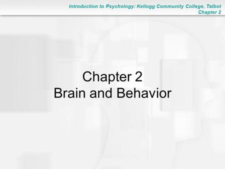 Introduction to Psychology: Kellogg Community College, Talbot Chapter 2 Chapter 2 Brain and Behavior.