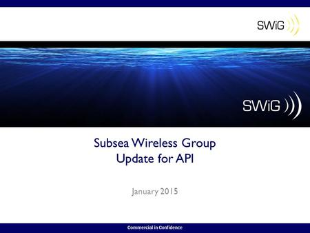 Commercial in Confidence Subsea Wireless Group Update for API January 2015.