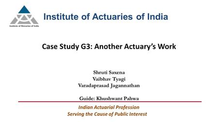 Case Study G3: Another Actuary's Work Institute of Actuaries of India Serving the Cause of Public Interest Indian Actuarial Profession Shruti Saxena Vaibhav.