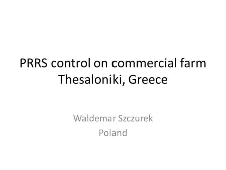 PRRS control on commercial farm Thesaloniki, Greece Waldemar Szczurek Poland.
