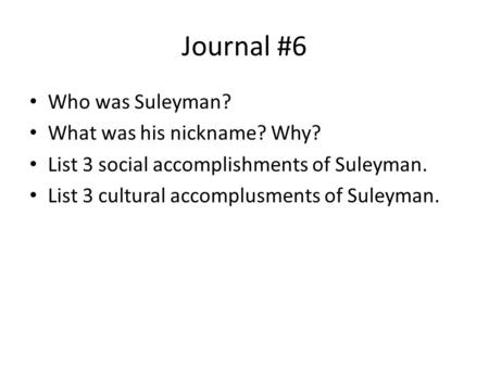 Journal #6 Who was Suleyman? What was his nickname? Why? List 3 social accomplishments of Suleyman. List 3 cultural accomplusments of Suleyman.