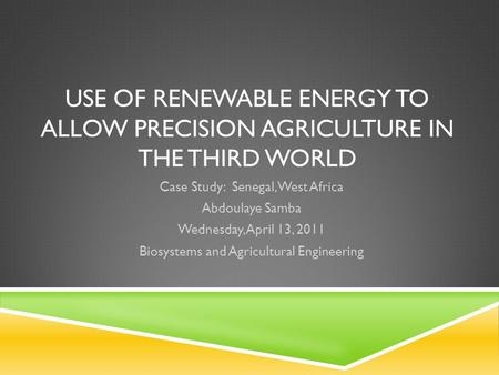USE OF RENEWABLE ENERGY TO ALLOW PRECISION AGRICULTURE IN THE THIRD WORLD Case Study: Senegal, West Africa Abdoulaye Samba Wednesday, April 13, 2011 Biosystems.