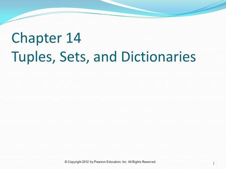 © Copyright 2012 by Pearson Education, Inc. All Rights Reserved. Chapter 14 Tuples, Sets, and Dictionaries 1.