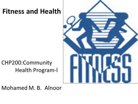Fitness and Health CHP200:Community Health Program-l Mohamed M. B. Alnoor.