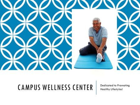 CAMPUS WELLNESS CENTER Dedicated to Promoting Healthy Lifestyles!