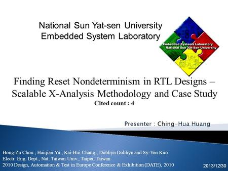 Presenter : Ching-Hua Huang 2013/12/30 Finding Reset Nondeterminism in RTL Designs – Scalable X-Analysis Methodology and Case Study Cited count : 4 Hong-Zu.