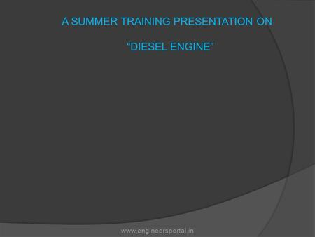 "A SUMMER TRAINING PRESENTATION ON ""DIESEL ENGINE"" www.engineersportal.in."