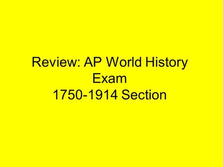 Review: AP World History Exam 1750-1914 Section. Periodization Revolutions –Enlightenment and Scientific Revolution Industrialization –Enlightenment and.