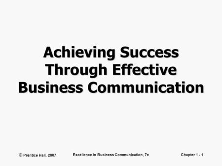 © Prentice Hall, 2007 Excellence in Business Communication, 7eChapter 1 - 1 Achieving Success Through Effective Business Communication.