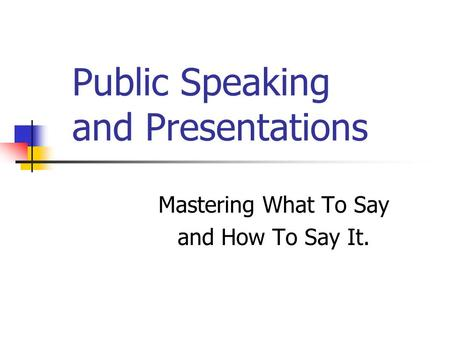 Public Speaking and Presentations Mastering What To Say and How To Say It.