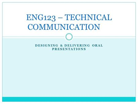 DESIGNING & DELIVERING ORAL PRESENTATIONS ENG123 – TECHNICAL COMMUNICATION.