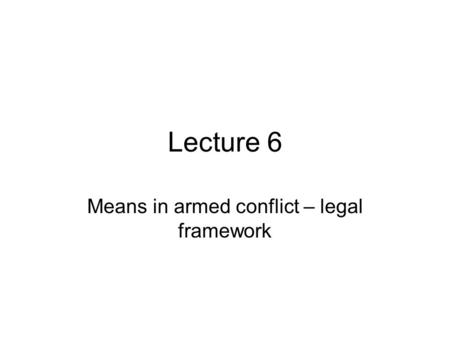 Lecture 6 Means in armed conflict – legal framework.