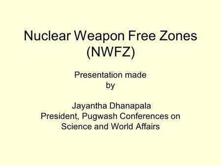 Nuclear Weapon Free Zones (NWFZ) Presentation made by Jayantha Dhanapala President, Pugwash Conferences on Science and World Affairs.