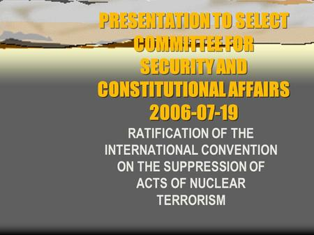 PRESENTATION TO SELECT COMMITTEE FOR SECURITY AND CONSTITUTIONAL AFFAIRS 2006-07-19 RATIFICATION OF THE INTERNATIONAL CONVENTION ON THE SUPPRESSION OF.