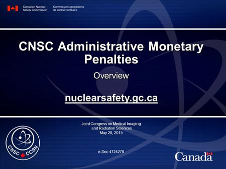 Nuclearsafety.gc.ca Joint Congress on Medical Imaging and Radiation Sciences May 28, 2015 e-Doc 4724278 CNSC Administrative Monetary Penalties Overview.