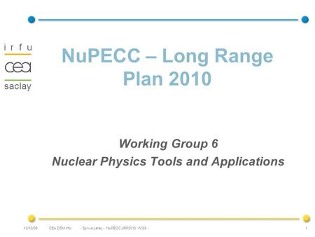 CEA DSM Irfu - Sylvie Leray - NuPECC LRP2010 WG6 -13/10/09 1 NuPECC – Long Range Plan 2010 Working Group 6 Nuclear Physics Tools and Applications.