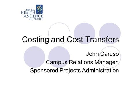 Costing and Cost Transfers John Caruso Campus Relations Manager, Sponsored Projects Administration.
