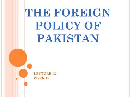 THE FOREIGN POLICY <strong>OF</strong> PAKISTAN LECTURE 12 WEEK 13.