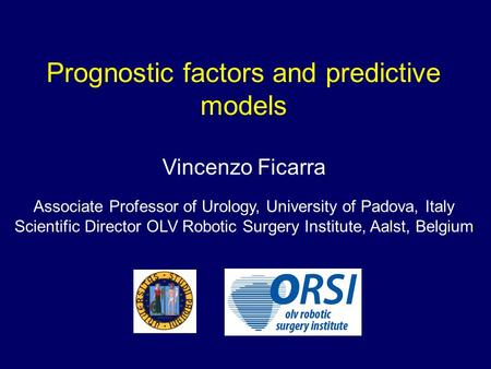 Prognostic factors and predictive models Vincenzo Ficarra Associate Professor of Urology, University of Padova, Italy Scientific Director OLV Robotic Surgery.