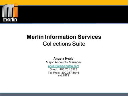 Merlin Information Services Collections Suite Angela Healy Major Accounts Manager Direct: 406.751.8573 Toll Free: 800.367.6646 ext.1573.