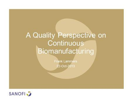 A Quality Perspective on Continuous Biomanufacturing Frank Lammers 22-Oct-2013.