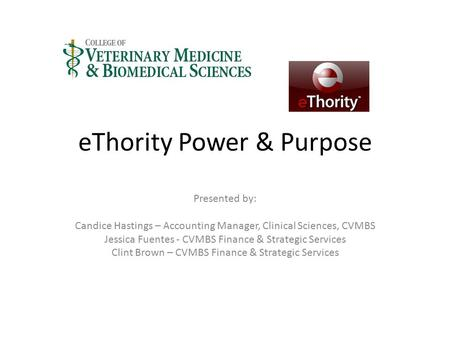 EThority Power & Purpose Presented by: Candice Hastings – Accounting Manager, Clinical Sciences, CVMBS Jessica Fuentes - CVMBS Finance & Strategic Services.