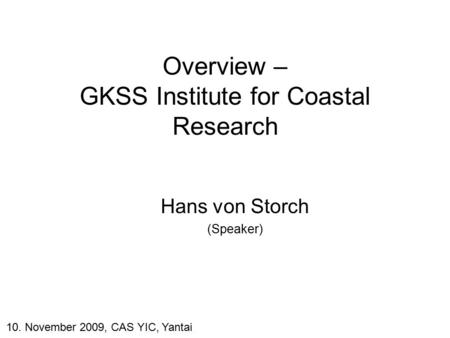 Overview – GKSS Institute for Coastal Research Hans von Storch (Speaker) 10. November 2009, CAS YIC, Yantai.
