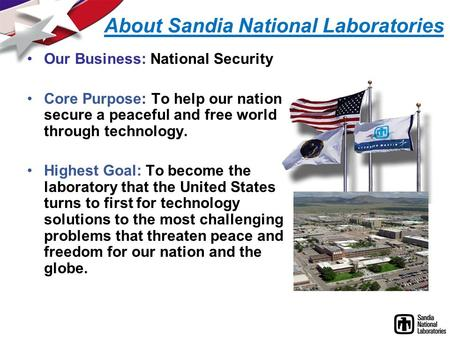 About Sandia National Laboratories Our Business: National Security Core Purpose: To help our nation secure a peaceful and free world through technology.